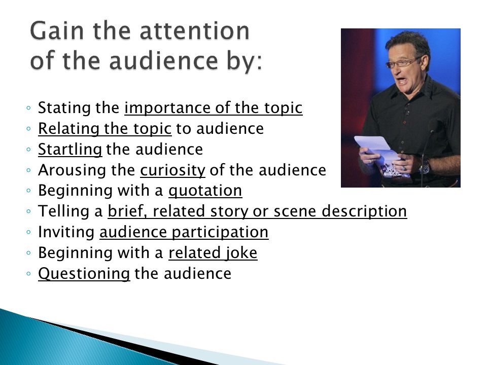 ◦ Stating the importance of the topic ◦ Relating the topic to audience ◦ Startling the audience ◦ Arousing the curiosity of the audience ◦ Beginning with a quotation ◦ Telling a brief, related story or scene description ◦ Inviting audience participation ◦ Beginning with a related joke ◦ Questioning the audience