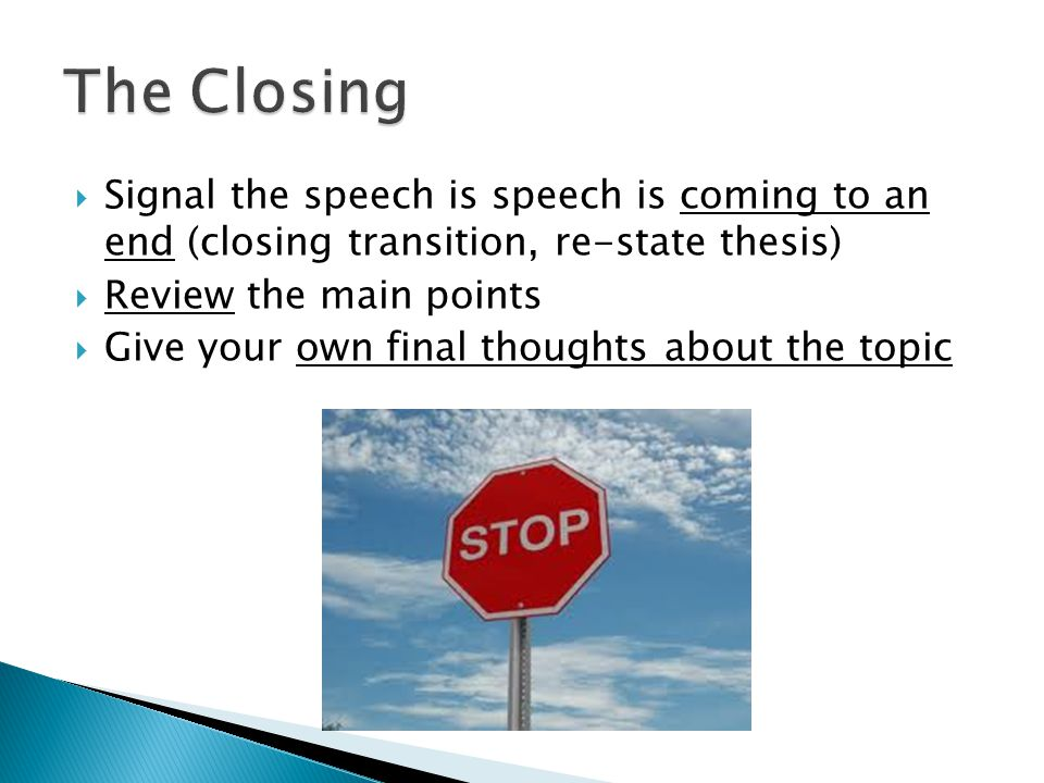  Signal the speech is speech is coming to an end (closing transition, re-state thesis)  Review the main points  Give your own final thoughts about the topic