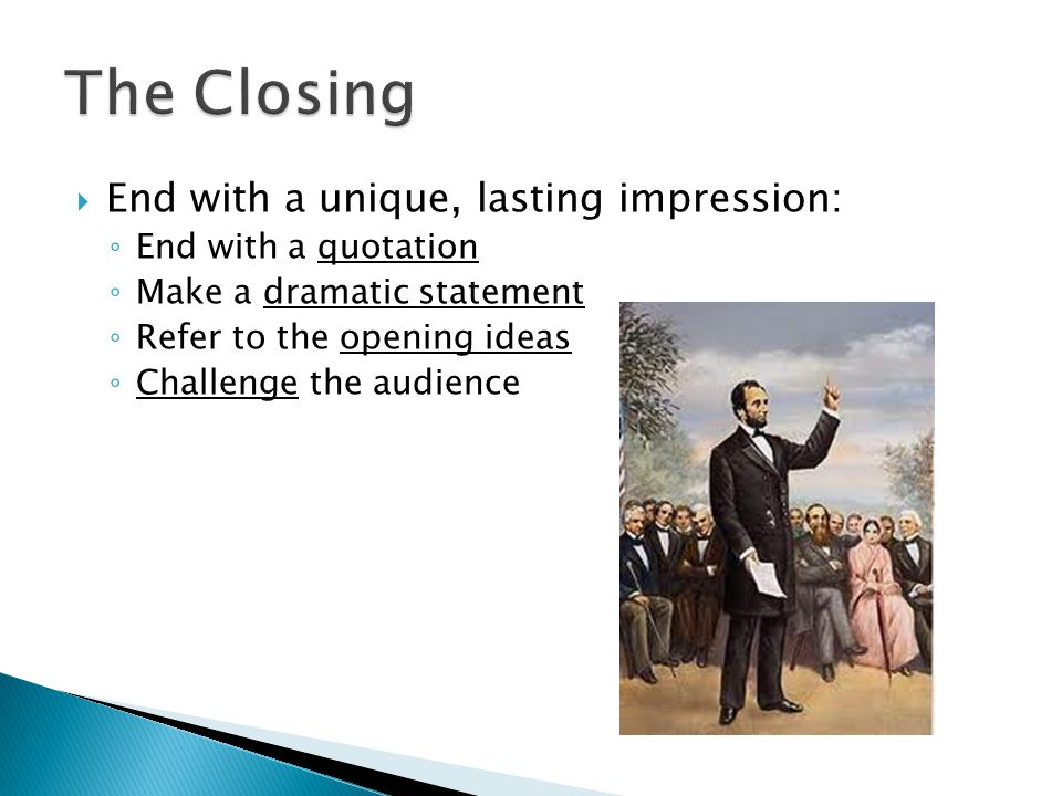  End with a unique, lasting impression: ◦ End with a quotation ◦ Make a dramatic statement ◦ Refer to the opening ideas ◦ Challenge the audience