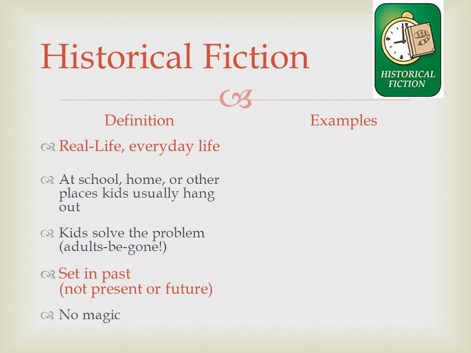  Historical Fiction Definition  Real-Life, everyday life  At school, home, or other places kids usually hang out  Kids solve the problem (adults-be-gone!)  Set in past (not present or future)  No magic Examples