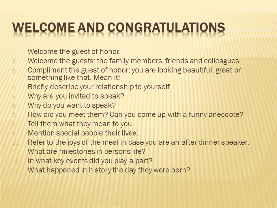 1. Welcome the guest of honor. 2. Welcome the guests: the family members, friends and colleagues.