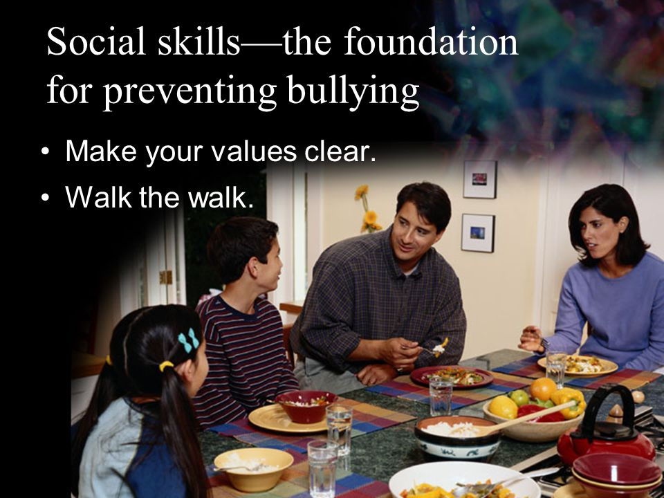 Social skills—the foundation for preventing bullying Make your values clear. Walk the walk.