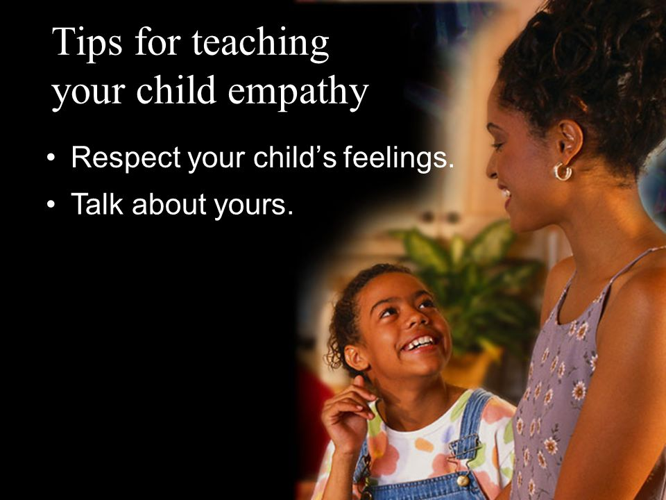 Tips for teaching your child empathy Respect your child's feelings. Talk about yours.