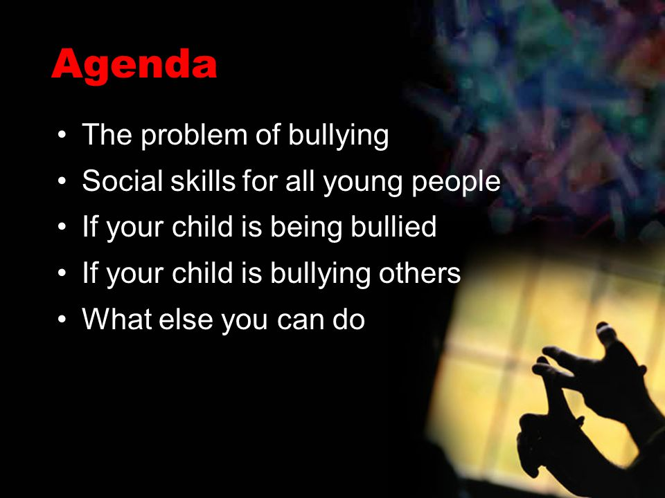 Agenda The problem of bullying Social skills for all young people If your child is being bullied If your child is bullying others What else you can do