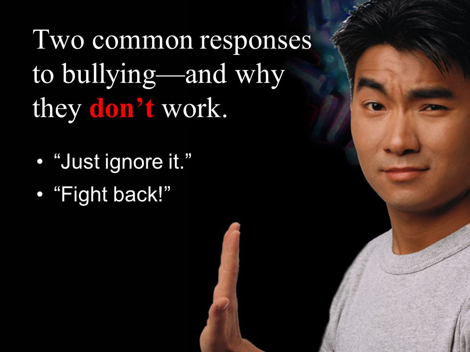 Two common responses to bullying—and why they don't work. Just ignore it. Fight back!