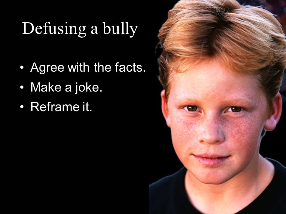 Defusing a bully Agree with the facts. Make a joke. Reframe it.