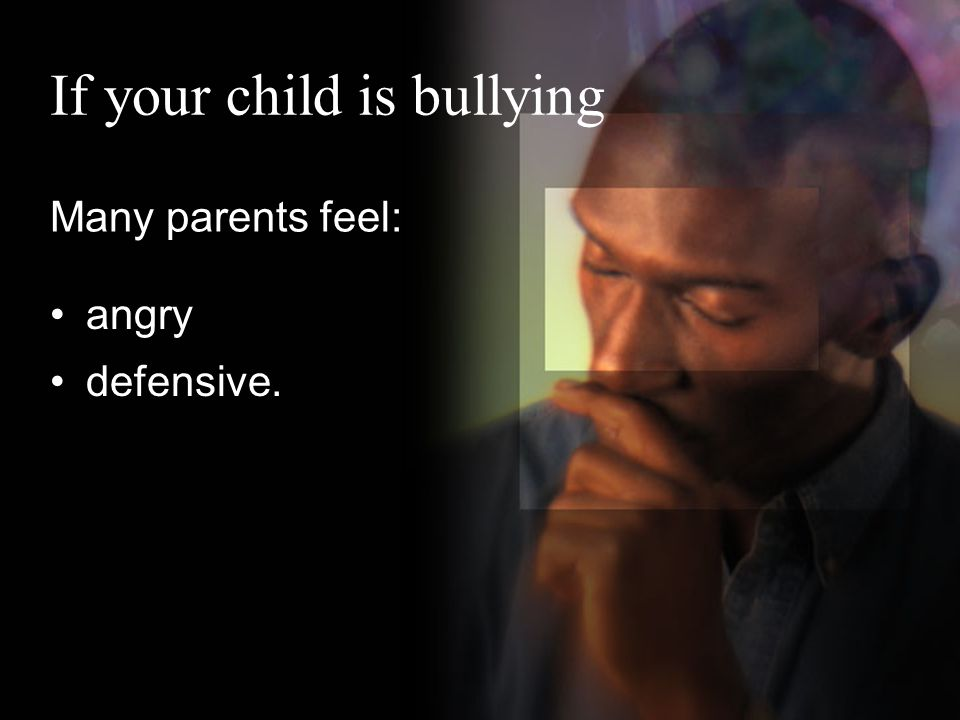 If your child is bullying Many parents feel: angry defensive.