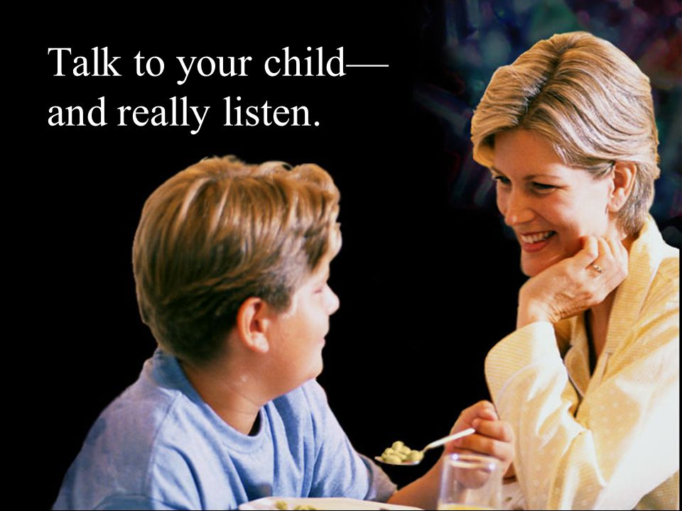 Talk to your child— and really listen.