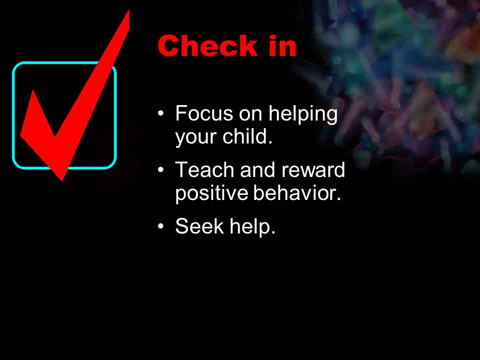 Focus on helping your child. Teach and reward positive behavior. Seek help. Check in