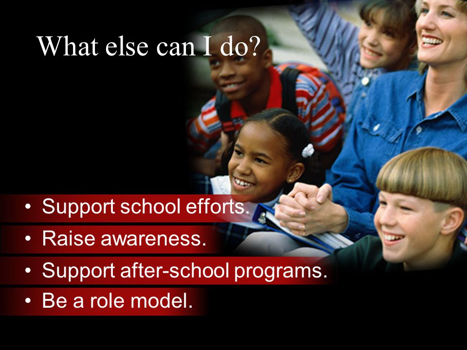 What else can I do. Support school efforts. Raise awareness.
