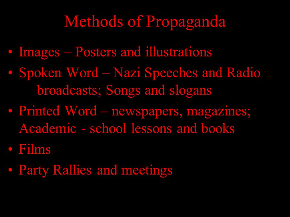 Methods of Propaganda Images – Posters and illustrations Spoken Word – Nazi Speeches and Radio broadcasts; Songs and slogans Printed Word – newspapers, magazines; Academic - school lessons and books Films Party Rallies and meetings