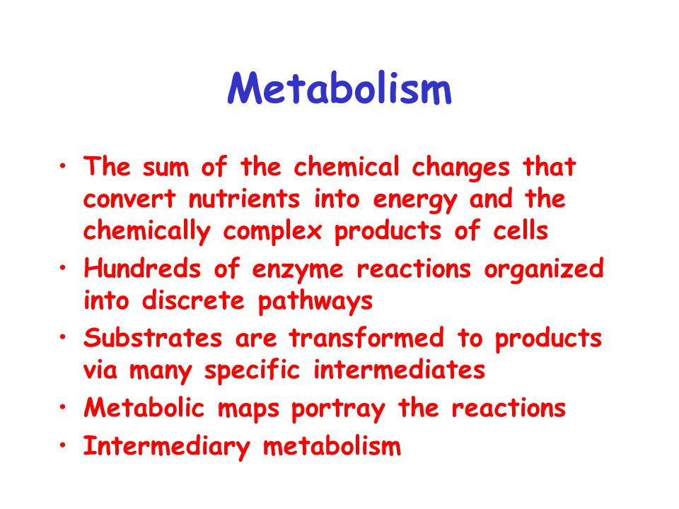 Metabolism The sum of the chemical changes that convert nutrients into energy and the chemically complex products of cells Hundreds of enzyme reactions organized into discrete pathways Substrates are transformed to products via many specific intermediates Metabolic maps portray the reactions Intermediary metabolism