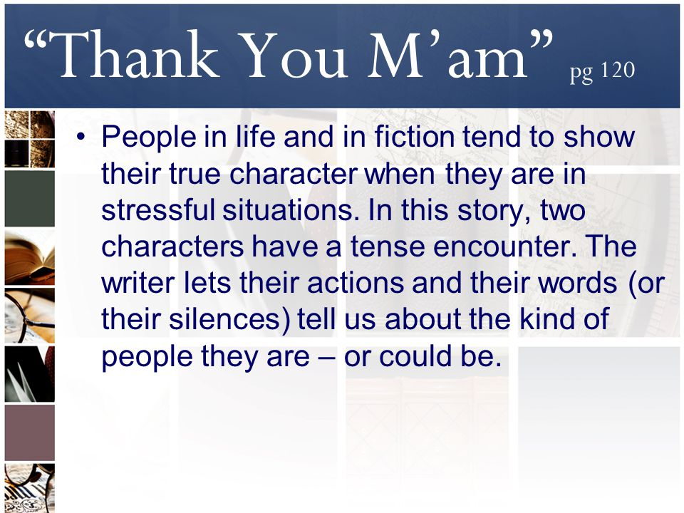 Thank You M'am pg 120 People in life and in fiction tend to show their true character when they are in stressful situations.