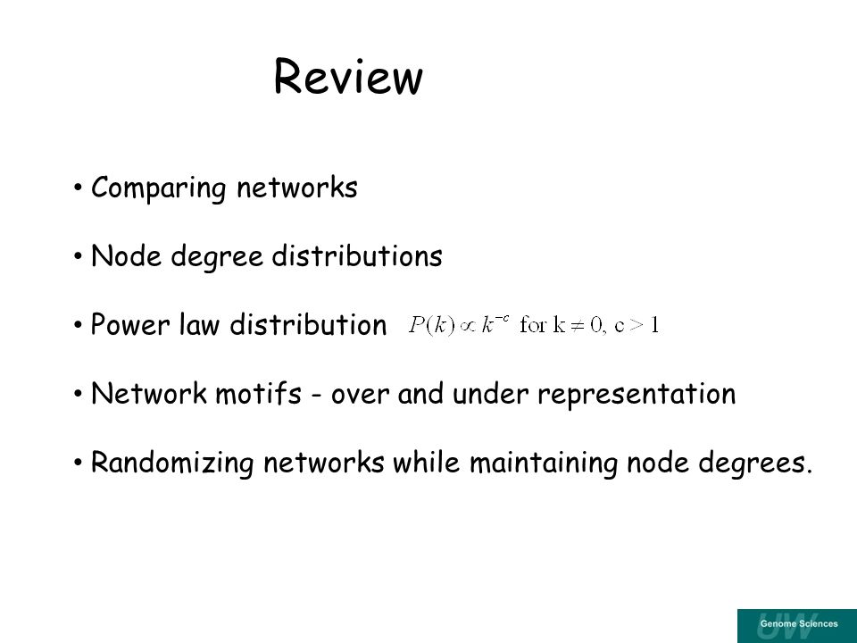 Review Comparing networks Node degree distributions Power law distribution Network motifs - over and under representation Randomizing networks while maintaining node degrees.