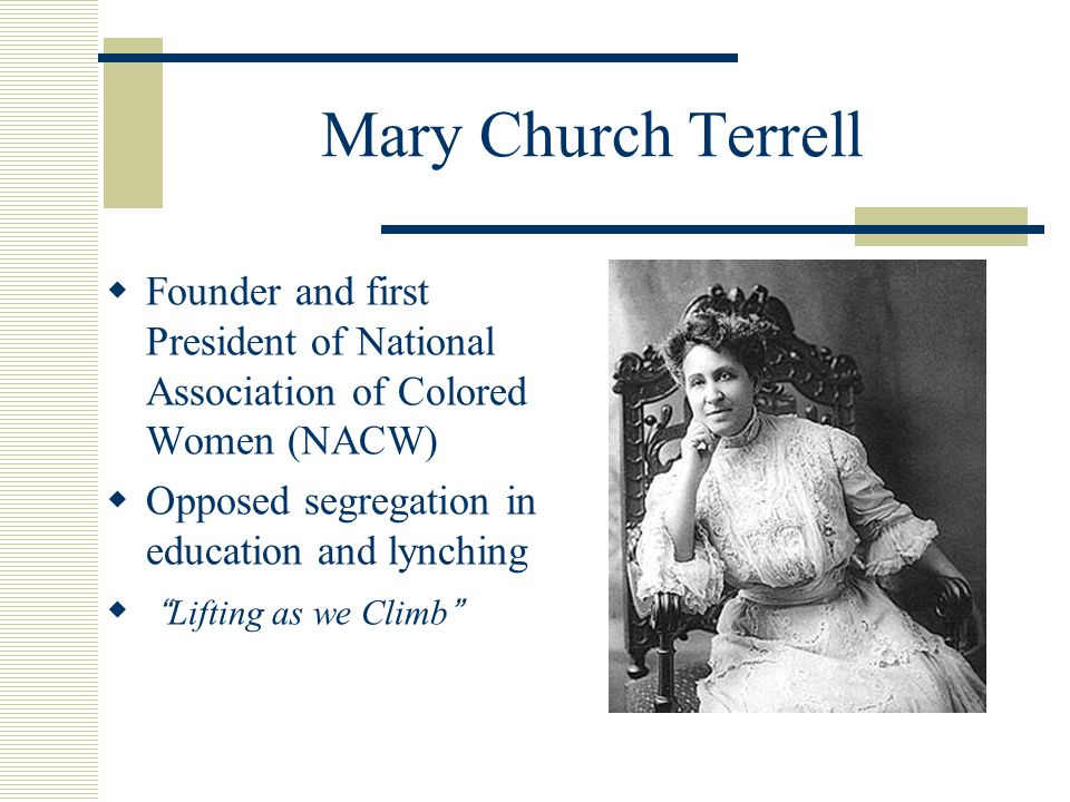 Mary Church Terrell  Founder and first President of National Association of Colored Women (NACW)  Opposed segregation in education and lynching  Lifting as we Climb