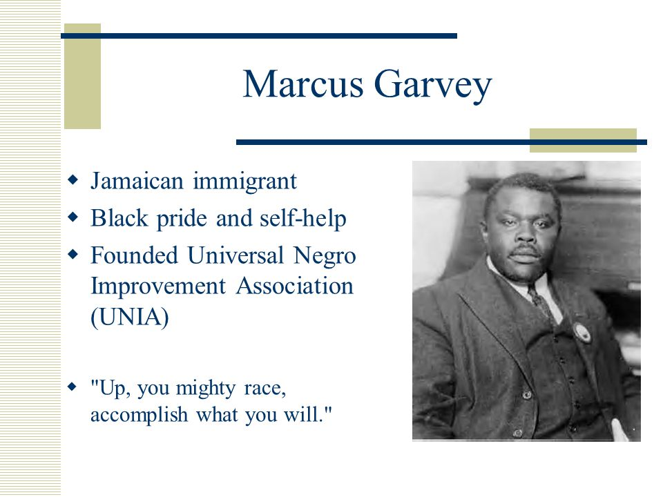 Marcus Garvey  Jamaican immigrant  Black pride and self-help  Founded Universal Negro Improvement Association (UNIA)  Up, you mighty race, accomplish what you will.