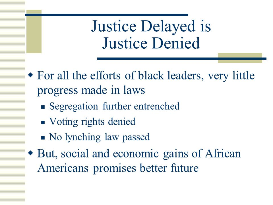 Justice Delayed is Justice Denied  For all the efforts of black leaders, very little progress made in laws Segregation further entrenched Voting rights denied No lynching law passed  But, social and economic gains of African Americans promises better future