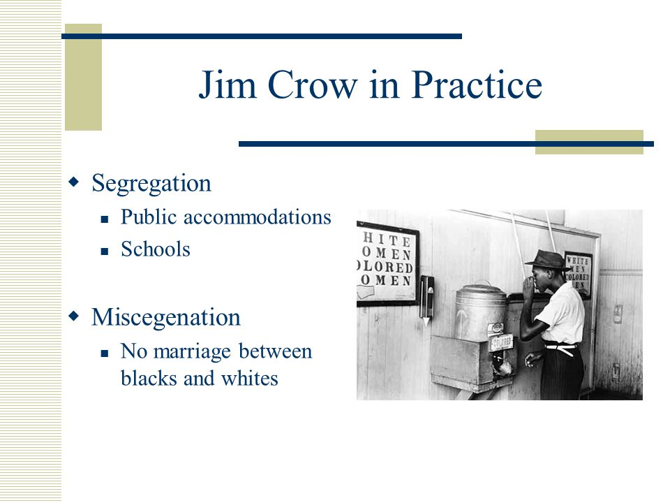Jim Crow in Practice  Segregation Public accommodations Schools  Miscegenation No marriage between blacks and whites