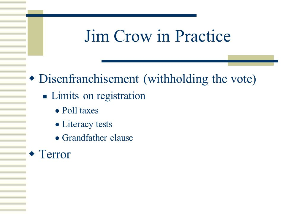 Jim Crow in Practice  Disenfranchisement (withholding the vote) Limits on registration Poll taxes Literacy tests Grandfather clause  Terror