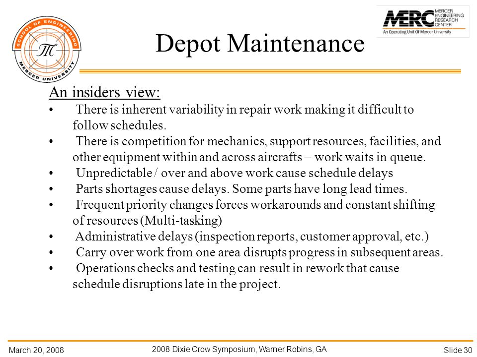March 20, Dixie Crow Symposium, Warner Robins, GA Slide 30 Depot Maintenance An insiders view: There is inherent variability in repair work making it difficult to follow schedules.