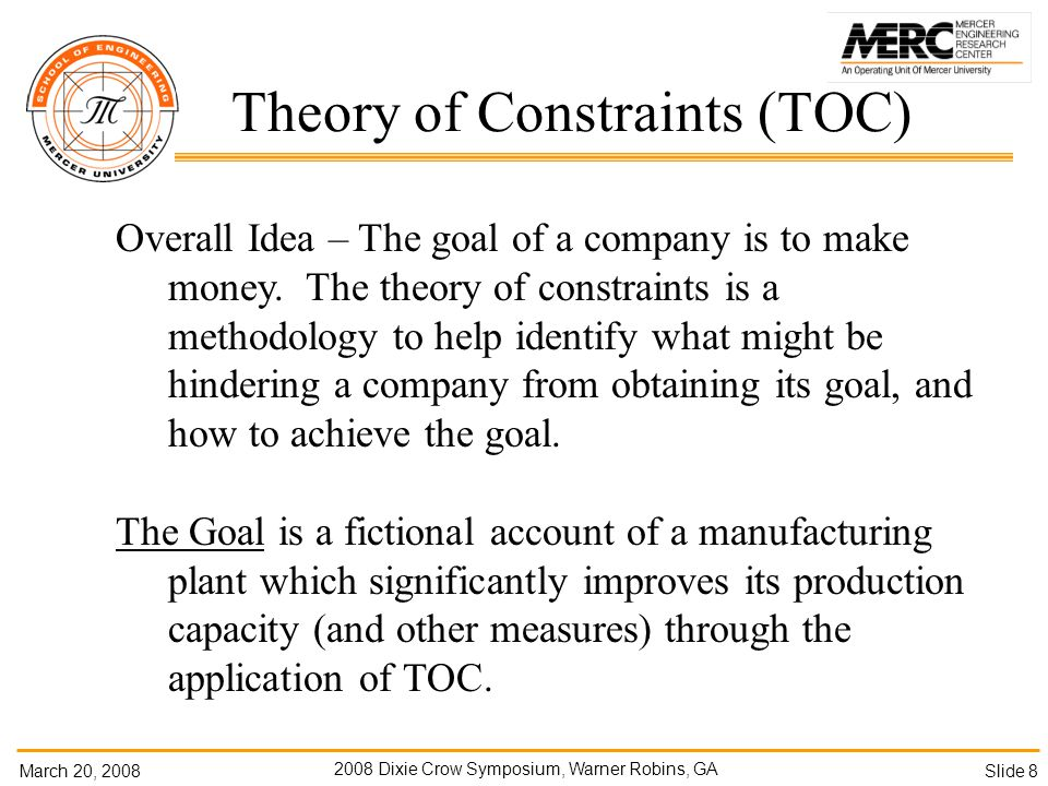 March 20, Dixie Crow Symposium, Warner Robins, GA Slide 8 Theory of Constraints (TOC) Overall Idea – The goal of a company is to make money.