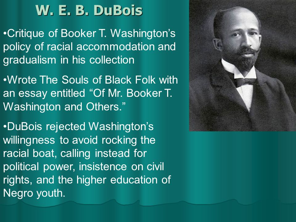 the life and career of web du bois and booker t washington Web du bois came to national recognition when he criticized booker t washington's 1895 speech in atlanta in this speech, washington urged blacks in the united states to accept their position within american society, and to seek education as a form of empowerment.