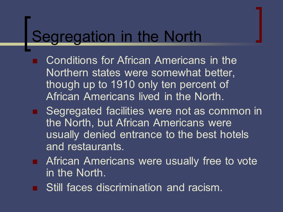 Segregation in the North Conditions for African Americans in the Northern states were somewhat better, though up to 1910 only ten percent of African Americans lived in the North.