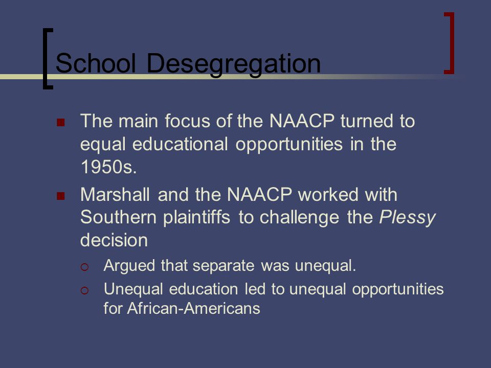 School Desegregation The main focus of the NAACP turned to equal educational opportunities in the 1950s.