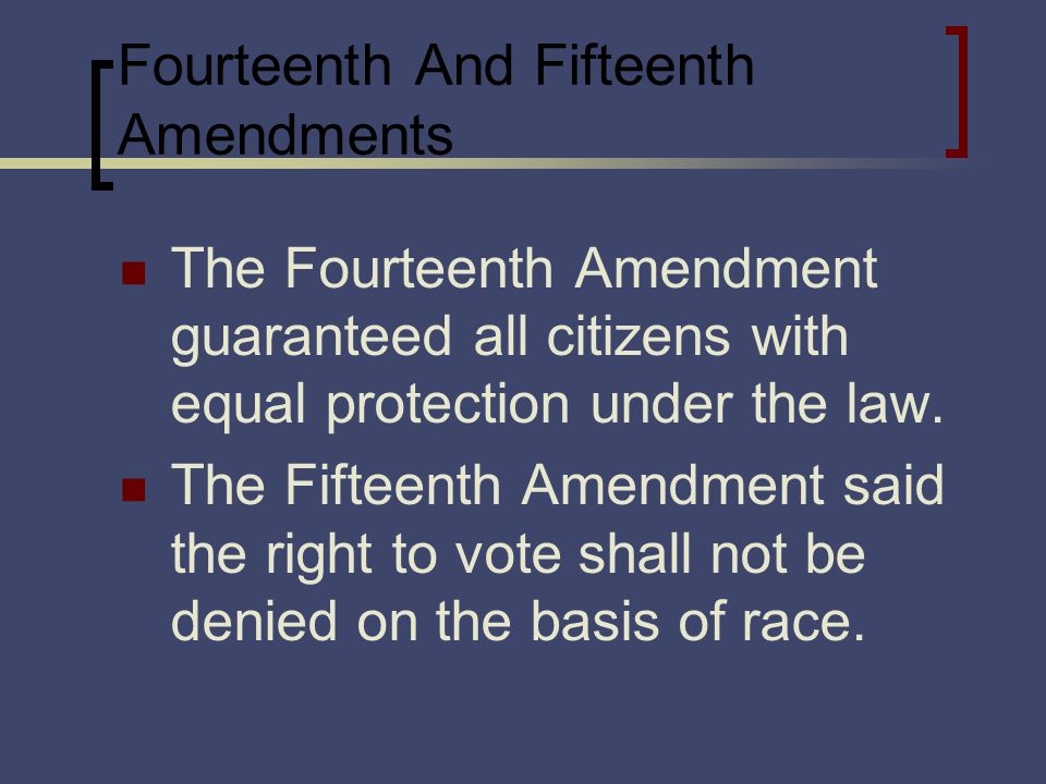 Fourteenth And Fifteenth Amendments The Fourteenth Amendment guaranteed all citizens with equal protection under the law.