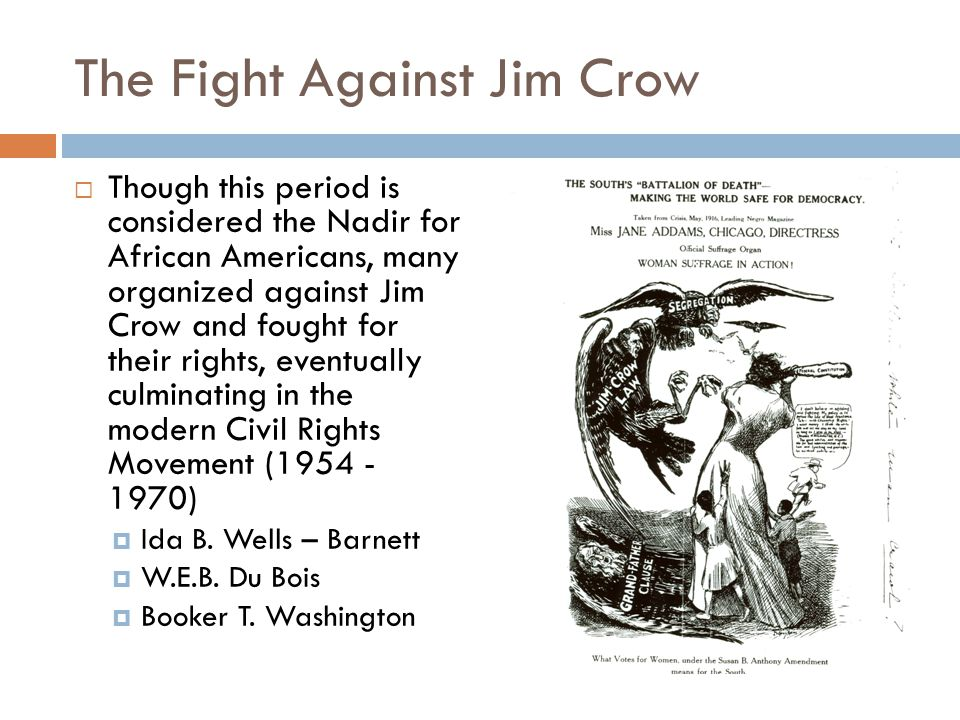 The Fight Against Jim Crow  Though this period is considered the Nadir for African Americans, many organized against Jim Crow and fought for their rights, eventually culminating in the modern Civil Rights Movement ( )  Ida B.