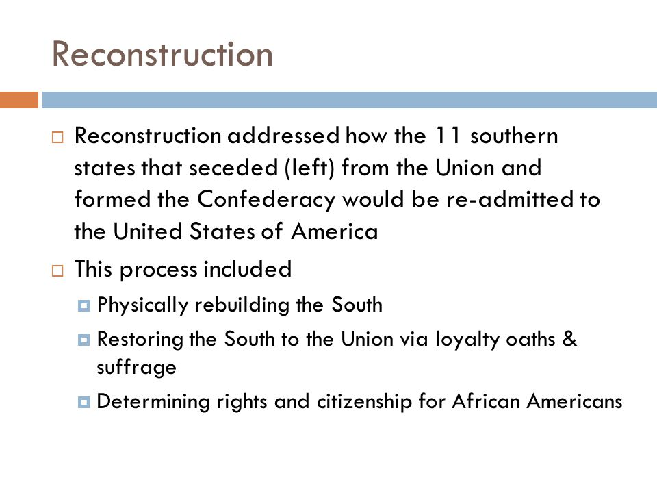 Reconstruction  Reconstruction addressed how the 11 southern states that seceded (left) from the Union and formed the Confederacy would be re-admitted to the United States of America  This process included  Physically rebuilding the South  Restoring the South to the Union via loyalty oaths & suffrage  Determining rights and citizenship for African Americans