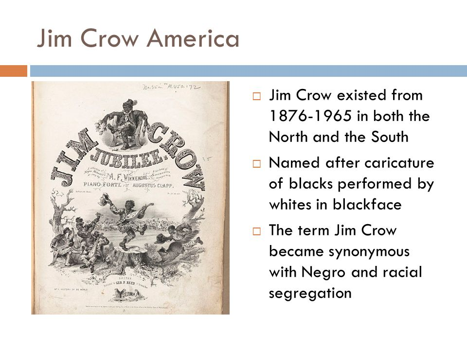 Jim Crow America  Jim Crow existed from in both the North and the South  Named after caricature of blacks performed by whites in blackface  The term Jim Crow became synonymous with Negro and racial segregation