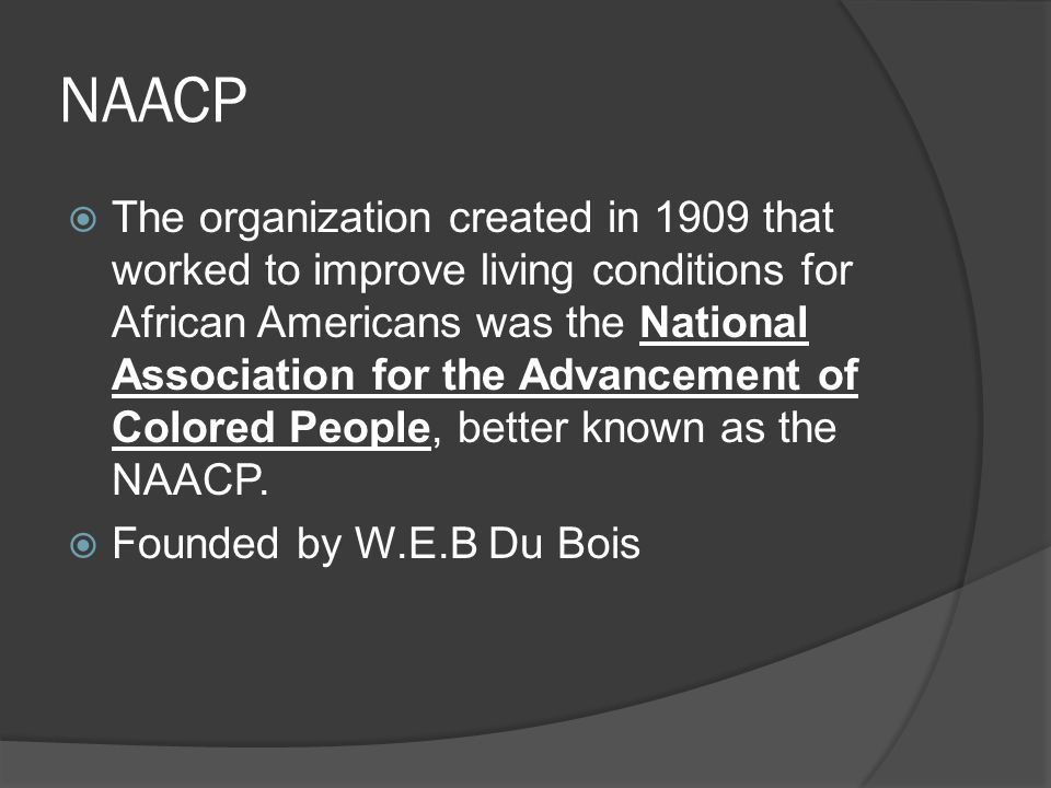NAACP  The organization created in 1909 that worked to improve living conditions for African Americans was the National Association for the Advancement of Colored People, better known as the NAACP.