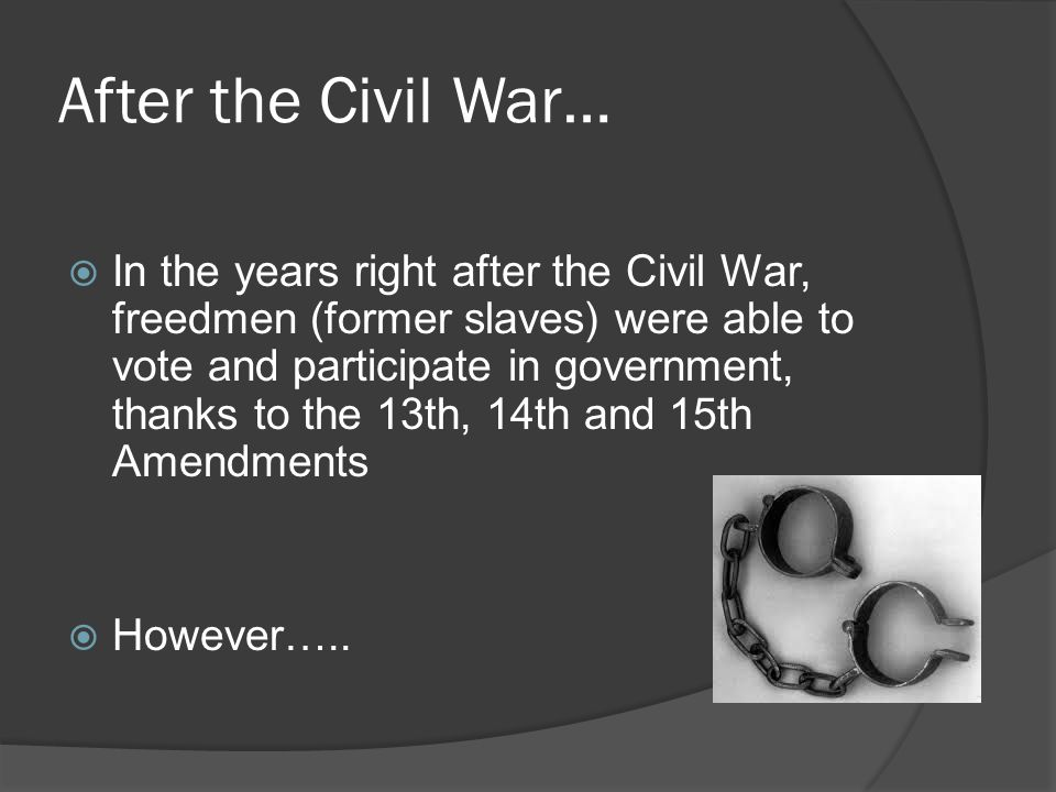 After the Civil War…  In the years right after the Civil War, freedmen (former slaves) were able to vote and participate in government, thanks to the 13th, 14th and 15th Amendments  However…..