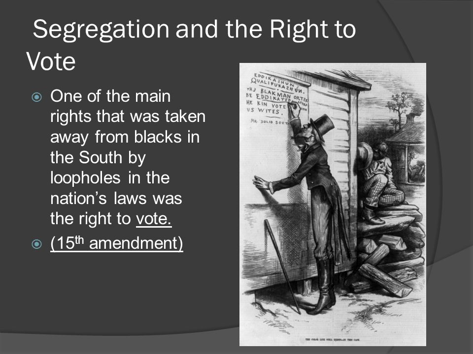 Segregation and the Right to Vote  One of the main rights that was taken away from blacks in the South by loopholes in the nation's laws was the right to vote.