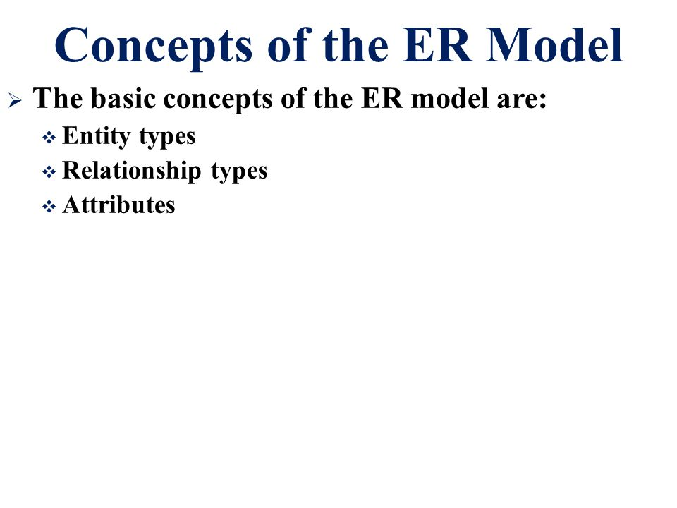 Concepts of the ER Model  The basic concepts of the ER model are:  Entity types  Relationship types  Attributes