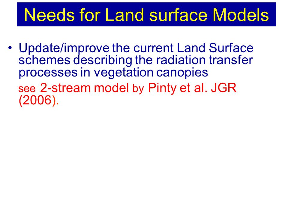 Update/improve the current Land Surface schemes describing the radiation transfer processes in vegetation canopies see 2-stream model by Pinty et al.