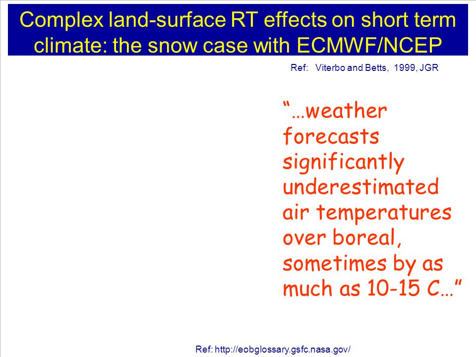 Complex land-surface RT effects on short term climate: the snow case with ECMWF/NCEP Ref: Viterbo and Betts, 1999, JGR Ref:   …weather forecasts significantly underestimated air temperatures over boreal, sometimes by as much as C…