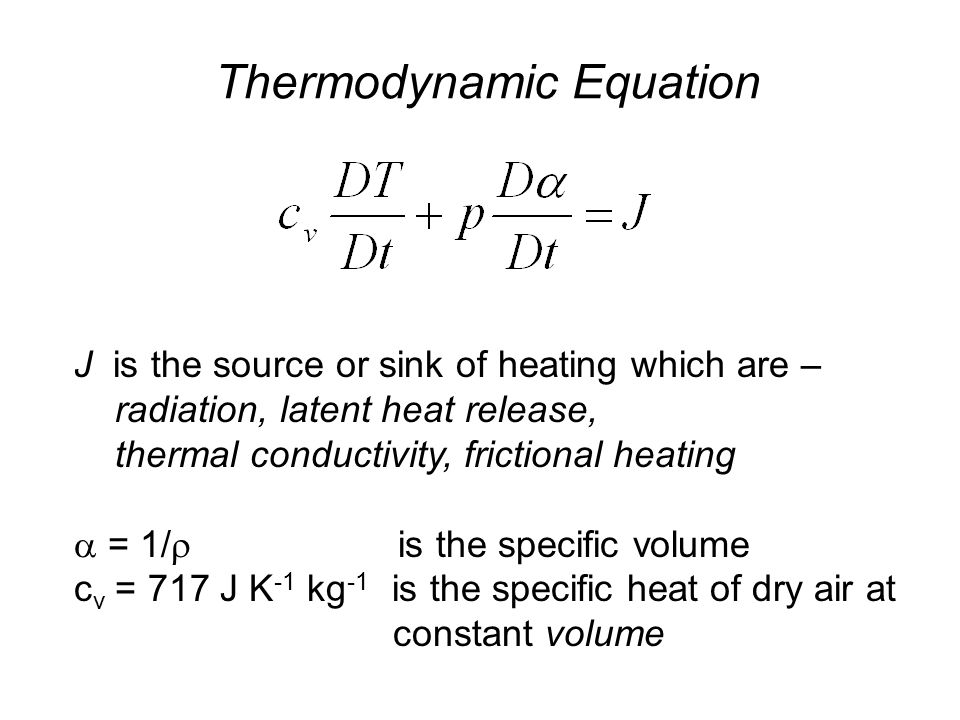 Thermodynamic Equation J is the source or sink of heating which are – radiation, latent heat release, thermal conductivity, frictional heating  = 1/  is the specific volume c v = 717 J K -1 kg -1 is the specific heat of dry air at constant volume