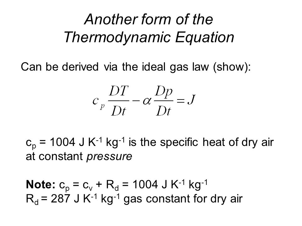 Another form of the Thermodynamic Equation c p = 1004 J K -1 kg -1 is the specific heat of dry air at constant pressure Note: c p = c v + R d = 1004 J K -1 kg -1 R d = 287 J K -1 kg -1 gas constant for dry air Can be derived via the ideal gas law (show):