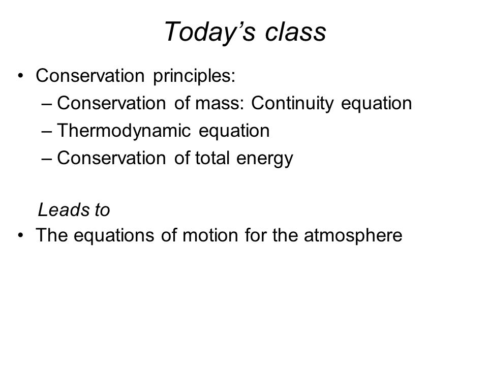 Today's class Conservation principles: –Conservation of mass: Continuity equation –Thermodynamic equation –Conservation of total energy The equations of motion for the atmosphere Leads to