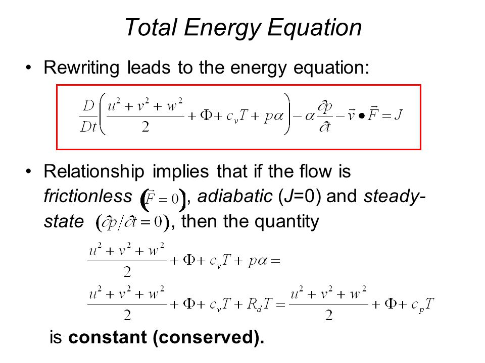 Total Energy Equation Rewriting leads to the energy equation: Relationship implies that if the flow is frictionless, adiabatic (J=0) and steady- state, then the quantity is constant (conserved).