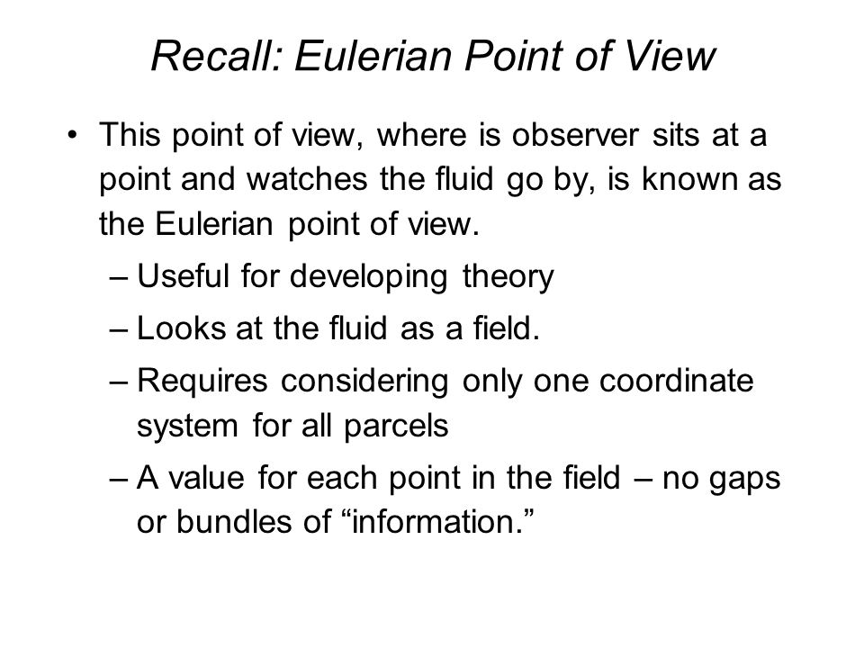 Recall: Eulerian Point of View This point of view, where is observer sits at a point and watches the fluid go by, is known as the Eulerian point of view.