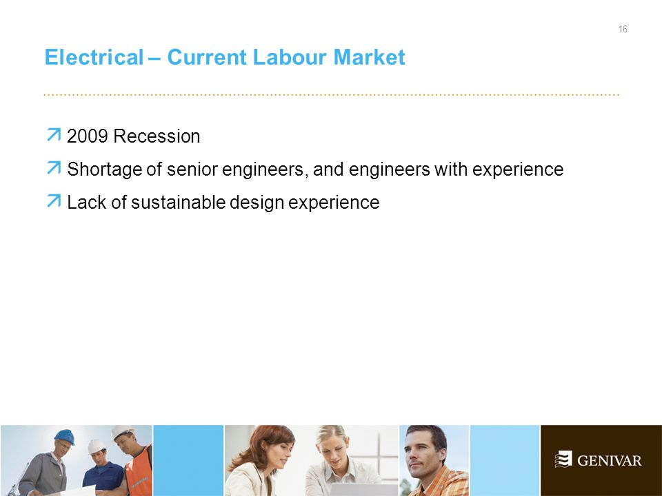  2009 Recession  Shortage of senior engineers, and engineers with experience  Lack of sustainable design experience Electrical – Current Labour Market 16