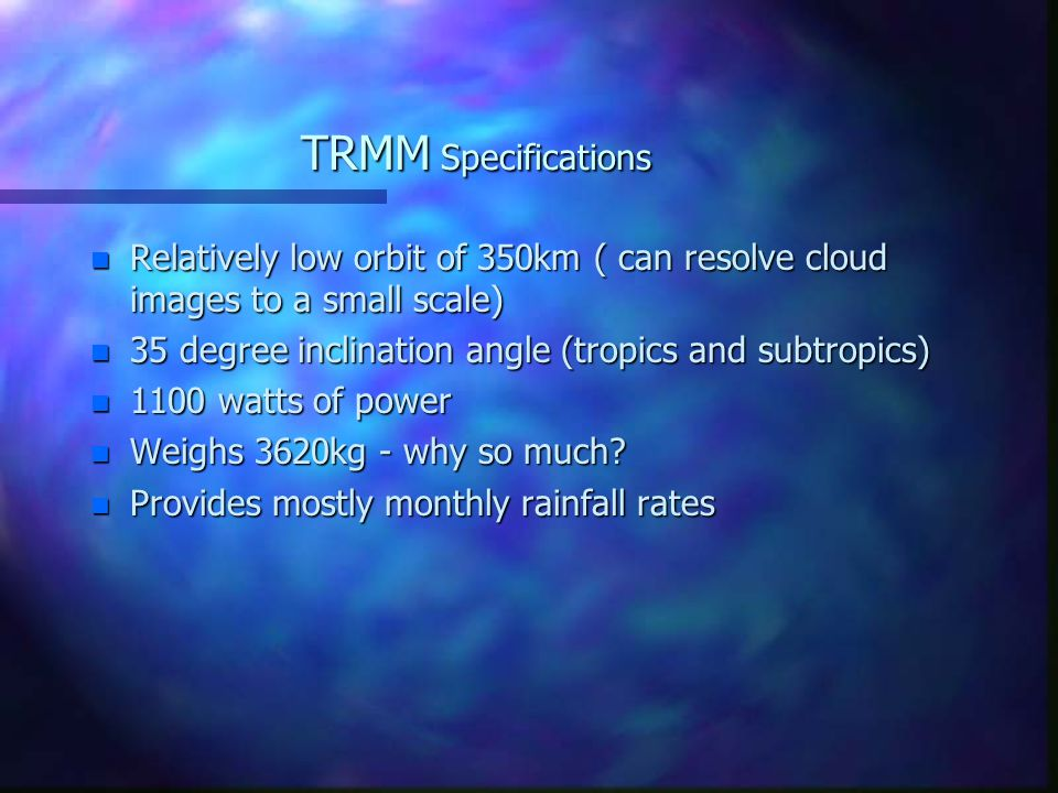 TRMM Specifications n Relatively low orbit of 350km ( can resolve cloud images to a small scale) n 35 degree inclination angle (tropics and subtropics) n 1100 watts of power n Weighs 3620kg - why so much.
