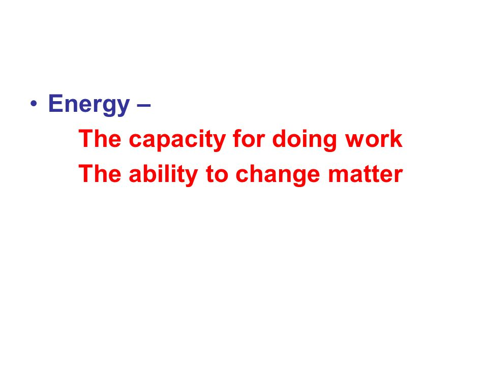 Energy – The capacity for doing work The ability to change matter