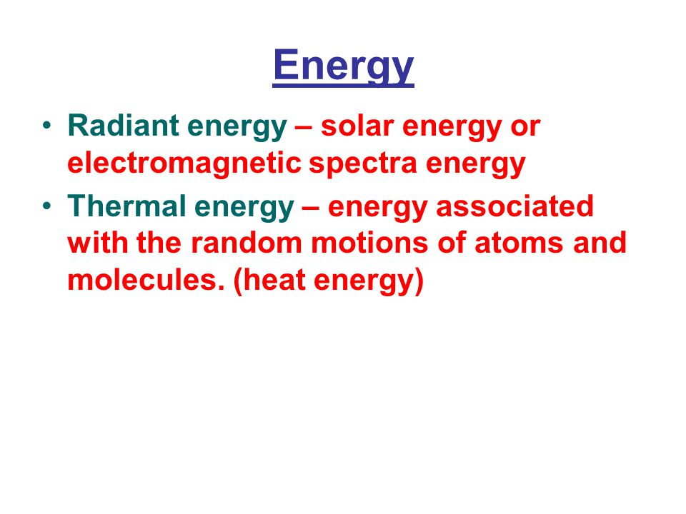 Energy Radiant energy – solar energy or electromagnetic spectra energy Thermal energy – energy associated with the random motions of atoms and molecules.