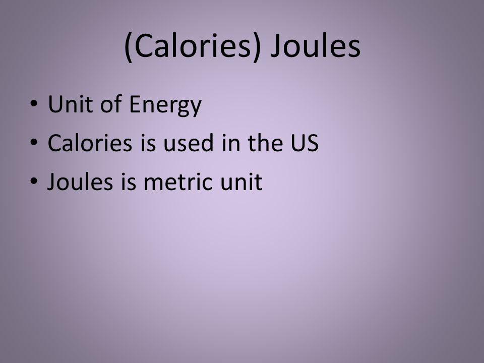(Calories) Joules Unit of Energy Calories is used in the US Joules is metric unit