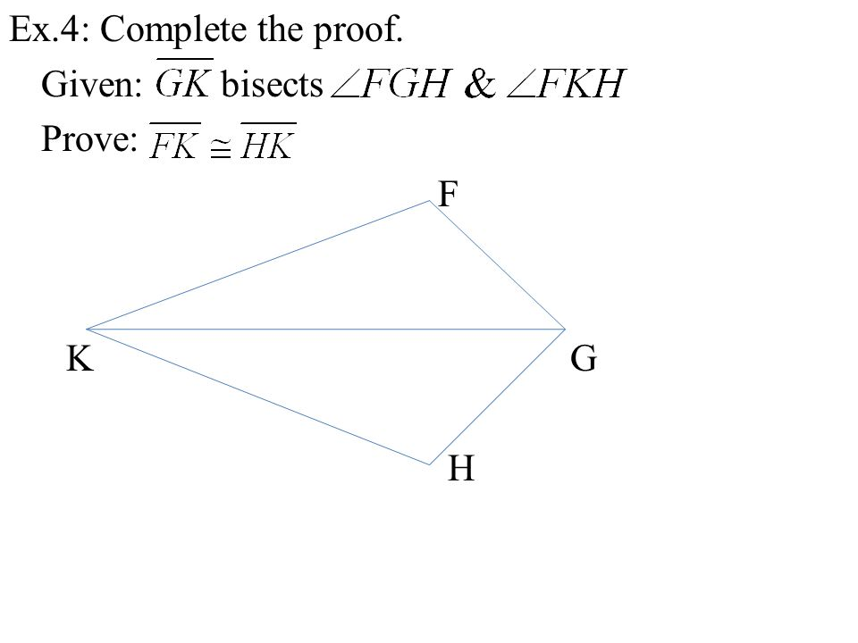 Ex.4: Complete the proof. Given: bisects Prove: F K G H