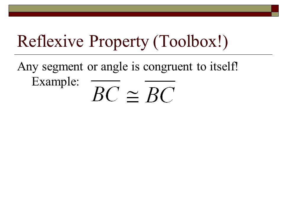 Reflexive Property (Toolbox!) Any segment or angle is congruent to itself! Example: